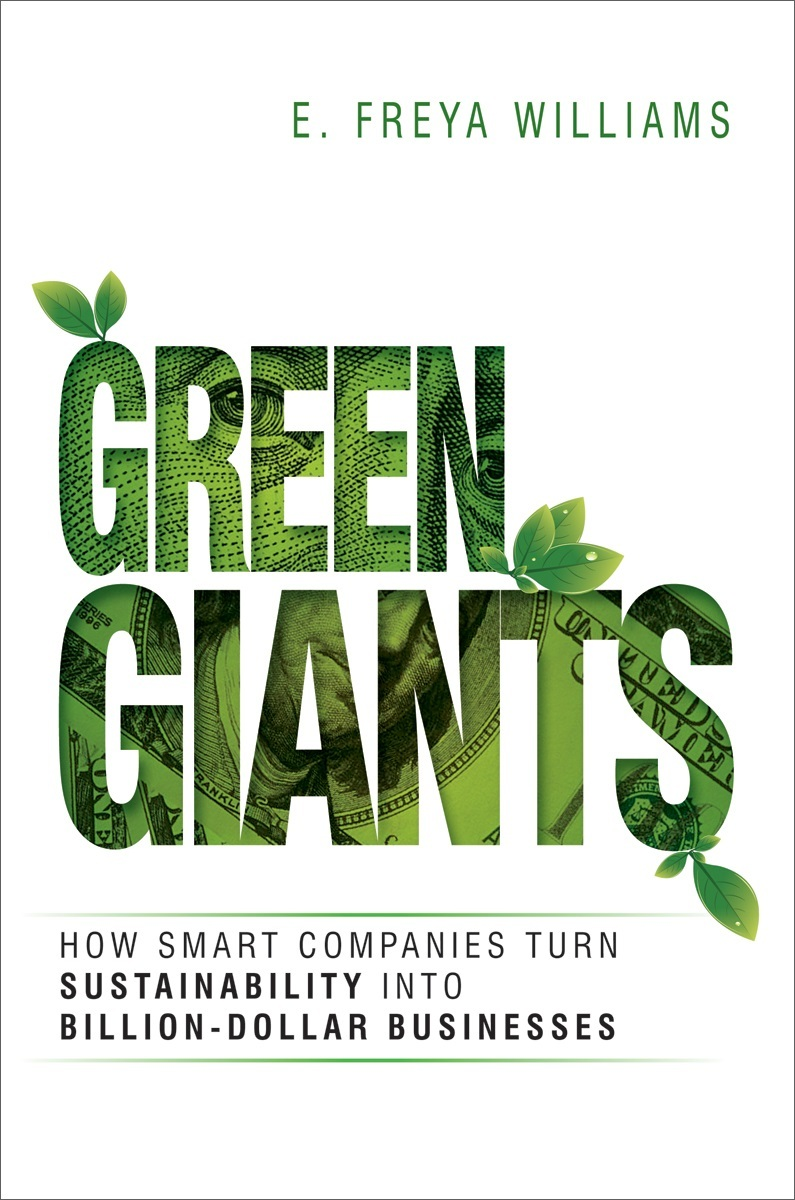 Green Giants: How Smart Companies Turn Sustainability Into Billion-Dollar Businesses  by  E. Freya Williams