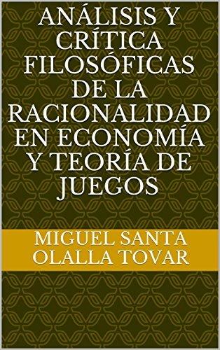 Análisis y crítica filosóficas de la racionalidad en economía y teoría de juegos Miguel Santa Olalla Tovar
