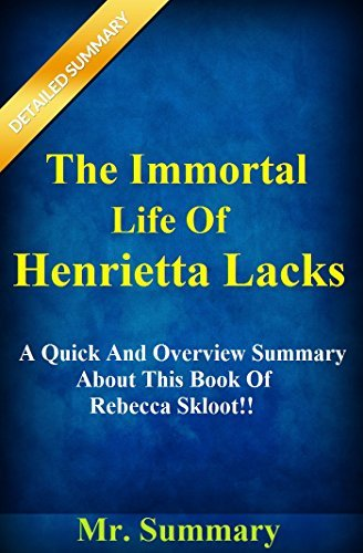 The Immortal Life Of Henrietta Lacks: A Quick And Overview Summary About This Book Of Rebecca Skloot!! Mr. Summary