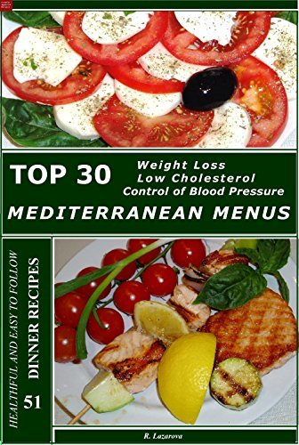 Top 30 Mediterranean Dinner Menus 51 Healthful and Easy To Follow Recipes for Weight Control, Low Cholesterol and Control of Blood Pressure Roumianka Lazarova