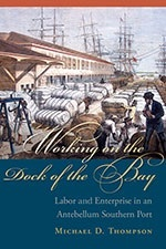 Working on the Dock of the Bay: Labor and Enterprise in an Antebellum Southern Port  by  Michael D Thompson