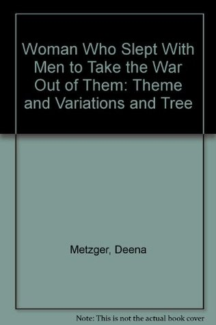 Woman Who Slept With Men to Take the War Out of Them: Theme and Variations and Tree  by  Deena Metzger