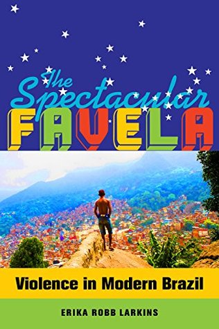 The Spectacular Favela: Violence in Modern Brazil  by  Erika Mary Robb Larkins