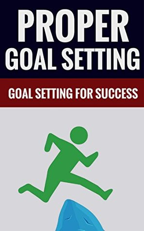 Proper Goal Setting - Goal Setting For Success  by  Stanley Bates