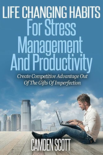 Life Changing Habits For Stress Management And Producitivity: Create Competitive Advantage Out Of The Gifts Of Imperfection  by  Camden Scott