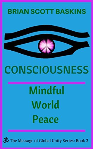 Consciousness: Mindful World Peace (The Message of Global Unity Series Book 2)  by  Brian Scott Baskins