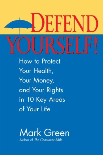 Defend Yourself!: How to Protect Your Health, Your Money, And Your Rights in 10 Key Areas of Your Life Mark Green