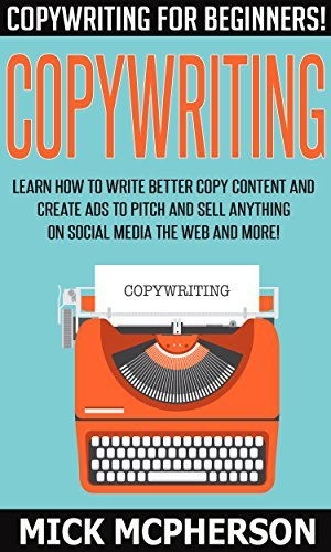Copywriting: Copywriting For Beginners! - Learn How To Write Better Copy Content And Create Ads To Pitch And Sell Anything On Social Media The Web And ... Work From Home Jobs, Online Income) Mick McPherson