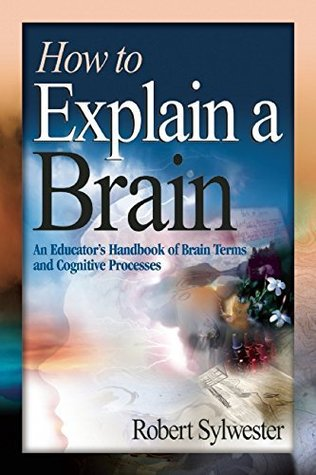How to Explain a Brain: An Educators Handbook of Brain Terms and Cognitive Processes  by  Robert Sylwester