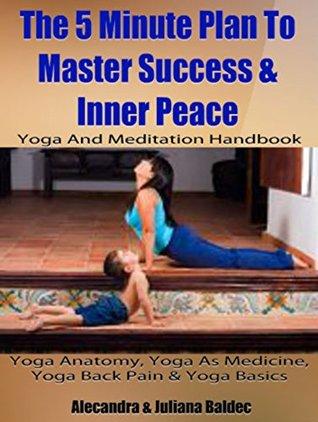 Yoga Anatomy, Yoga As Medicine, Yoga Back Pain & Yoga Basics: 5 Minute Plan To Master Success & Inner Peace  by  Juliana Baldec