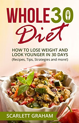 The Whole30 Diet - How to Lose Weight and Look Younger in 30 Days Scarlett Graham