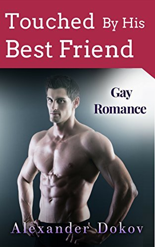 Touched By His Best Friend: Gay Romance Alexander Dokov