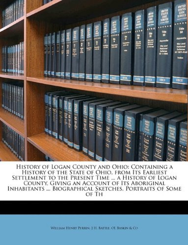 History of Logan County and Ohio: Containing a History of the State of Ohio, from Its Earliest Settlement to the Present Time ... a History of Logan ... Sketches, Portraits of Some of Th William Henry Perrin
