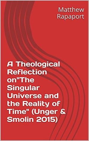 A Theological Reflection on The Singular Universe and the Reality of Time (Unger & Smolin 2015) Matthew Rapaport