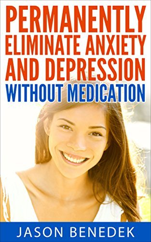 Permanently Eliminate Anxiety And Depression Without Medication  by  Jason Benedek