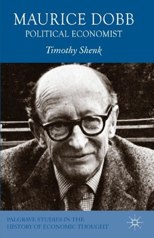 Maurice Dobb: Political Economist (Palgrave Studies in History of Economic Thought Series)  by  Timothy Shenk