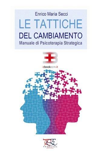 Le Tattiche del cambiamento - Manuale di psicoterapia strategica Enrico Maria Secci