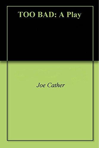 TOO BAD: A Play Joe Cather