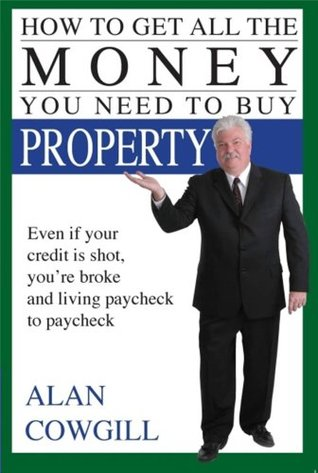 How to Get All the Money You Need to Buy Property  by  Alan Cowgill