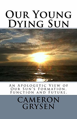 Our Young Dying Sun: An Apologetic View of Our Suns Formation, Function and Future  by  Brian Leugs