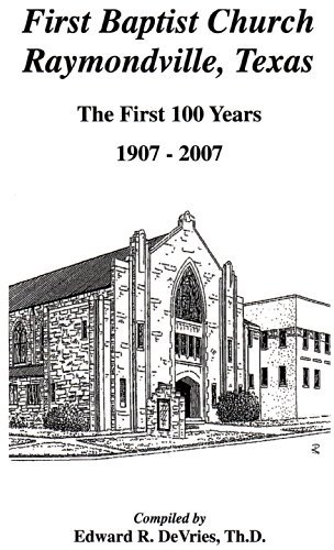 First Baptist Church Raymondville, Texas - The First 100 Years: 1907-2007 Edward DeVries