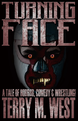 Turning Face: A Tale of Horror, Comedy & Wrestling! Terry M. West