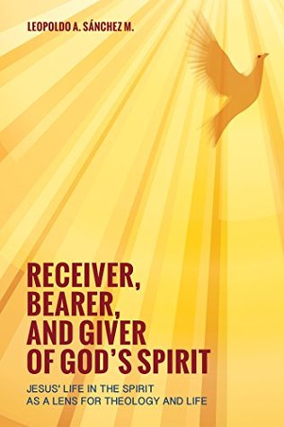 Receiver, Bearer, and Giver of Gods Spirit: Jesus Life in the Spirit as a Lens for Theology and Life Leopoldo A. Sánchez M.