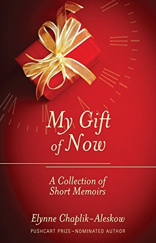 My Gift of Now: A Collection of Short Memoirs Elynne Chaplik-Aleskow