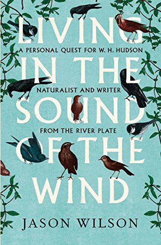 Living in the Sound of the Wind: A Personal Quest for W.H. Hudson, Naturalist and Writer from the River Plate  by  Jason Wilson