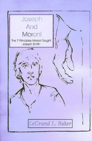 Joseph and Moroni. The 7 Principles Moroni Taught Joseph Smith (Eborn Books Mormon Library Series)  by  LeGrand L. Baker