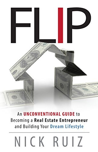 Flip: An Unconventional Guide to Becoming a Real Estate Entrepreneur and Building Your Dream Lifestyle Nick Ruiz