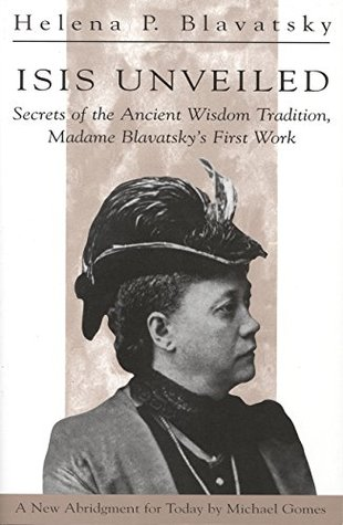 Isis Unveiled: Secrets of the Ancient Wisdom Tradition, Madame Blavatskys First Work H P Blavatsky