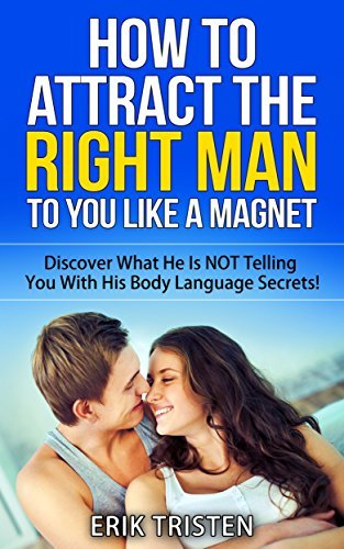 How To Attract The Right Man To You...Like a Magnet!: Discover What He Is NOT Telling You With His Body Language Secrets! Erik Tristen