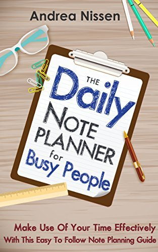 The Daily Note Planner For Busy People: Make Use Of Your Time Effectively With This Easy To Follow Note Planning Guide (Note Taking, Time Management, Management ... Management For Dummies, Stress Reduction)  by  Andrea Nissen