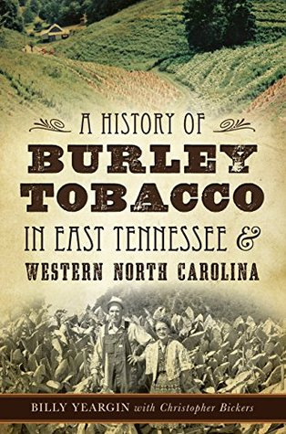A History of Burley Tobacco in East Tennessee & Western North Carolina Billy Yeargin