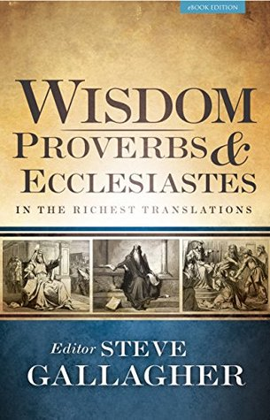 Wisdom: Proverbs & Ecclesiastes in the Richest Translations  by  Steve Gallagher