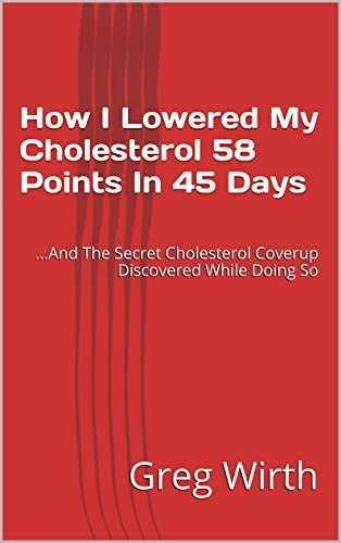 How I Lowered My Cholesterol 58 Points In 45 Days: ...And The Secret Cholesterol Coverup Discovered While Doing So  by  Greg Wirth