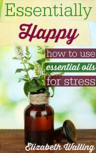 Essentially Happy: How to Use Essential Oils for Stress  by  Elizabeth Walling