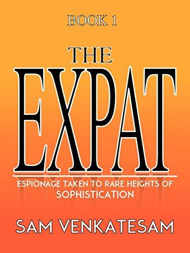 The Expat Book 1: Espionage Taken To Rare Heights Of Sophistication Sam Venkatesam