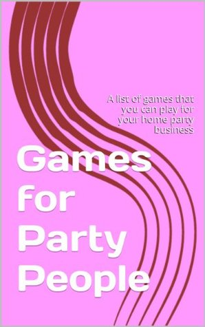 Games for Party People: A list of games that you can play for your home party business Ann Koretz