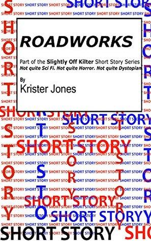 Roadworks: Part of the Slightly Off Kilter short story series. (Slightly Off Kilter Short Stories Book 1)  by  Krister Jones