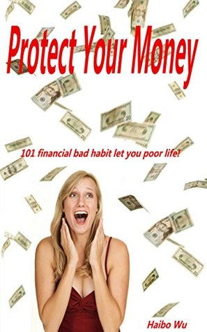 Protect Your Money: 101 financial bad habit let you poor life Haibo Wu
