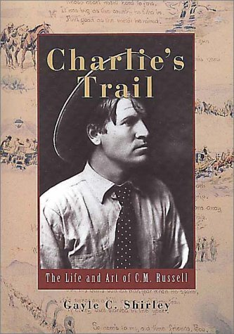 Charlies Trail: The Life and Art of C.M. Russell  by  Gayle C. Shirley