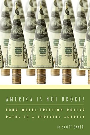 America Is Not Broke: Four Multi-Trillion Dollar Paths to a Thriving America  by  Scott Baker