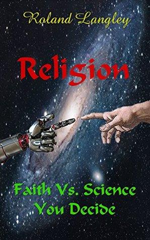 Religion: Faith Vs. Science You Decide Roland Langley