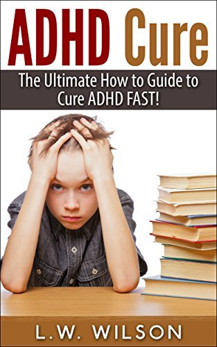 ADHD Cure - The Ultimate How to Guide to Cure ADHD FAST! (adhd, adhd adult, adhd child, adhd diet, adhd does not exist, adhd parenting, adhd without drugs, adhd books)  by  L.W. Wilson