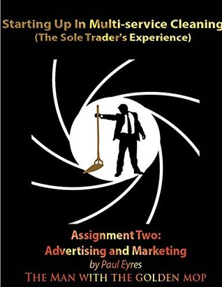 Starting Up in Multi-Service Cleaning: Book Two: Assignment 2: Advertising and Marketing Your Business  by  Paul Eyres