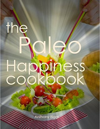 The Paleo Happiness Cookbook  by  Anthony Biggs