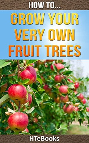 How To Grow Your Very Own Fruit Trees: Learn how to grow your first fruit tree the easy and simple way (How To eBooks Book 39)  by  HTeBooks