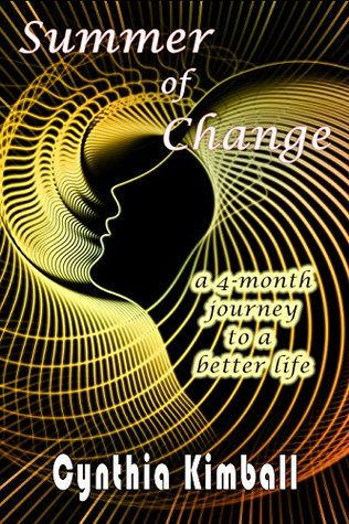 Summer of Change: A 4-month journey to a better life Cynthia Kimball
